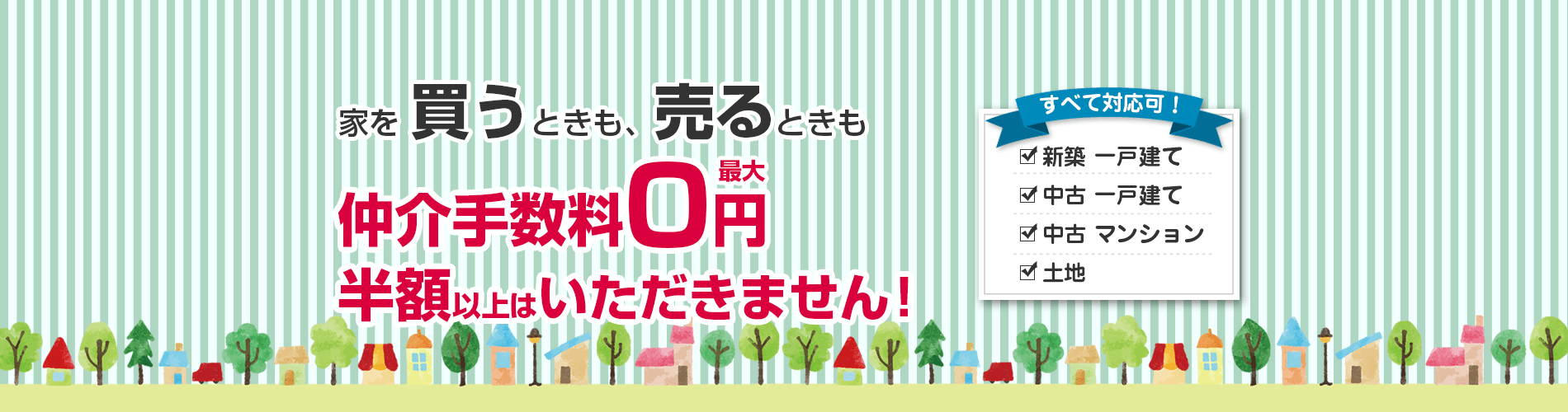 家を買うとき、売るときも仲介手数料0円。半額以上はいただきません。